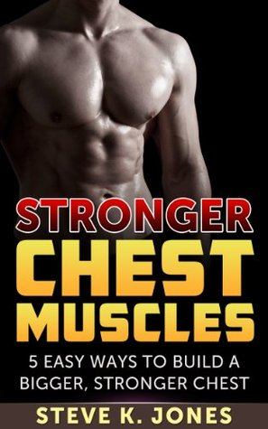 Stronger Chest Muscles: 5 Easy Ways To Build a Bigger, Stronger Chest  by  Steve K. Jones