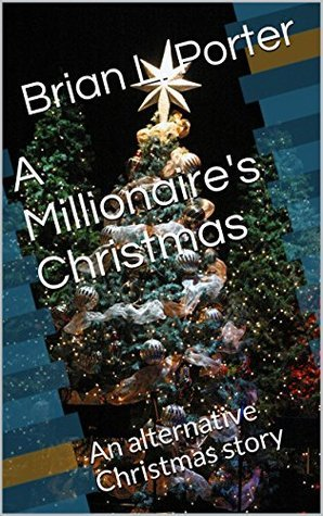 A Millionaires Christmas: An alternative Christmas story Brian L. Porter