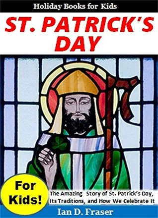 St. Patricks Day for Kids!: The Amazing Story of St. Patricks Day, Its Traditions, and How We Celebrat It (Holiday Books for Kids) Ian D. Fraser