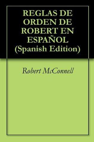 REGLAS DE ORDEN DE ROBERT EN ESPAÑOL  by  Robert McConnell