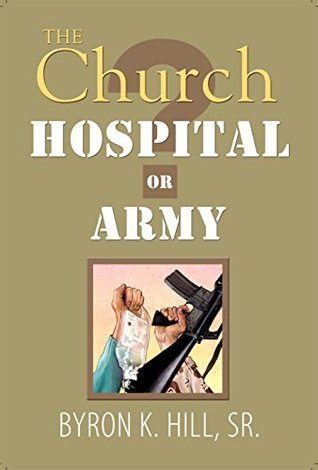 The Church: Hospital or Army?: Is the Church a Hospital for Sinners or an Army for Soldiers? Byron K. Hill.Sr.