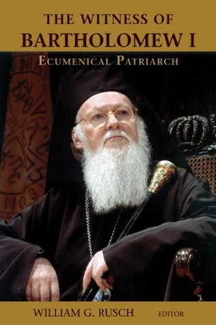 The Witness of Bartholomew I, Ecumenical Patriarch William G. Rusch