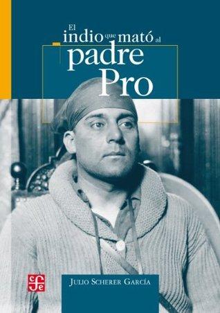 El indio que mato al padre Pro  by  Julio Scherer García