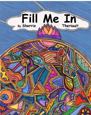 Fill Me In!: A Coloring Book To Catch Your Imagination Sherrie Theriault