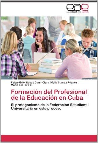 Formación del Profesional de La Educación En Cuba  by  Felipe Enio Robas Díaz
