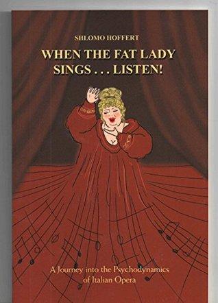 When the Fat Lady Sings...Listen! : A Journey into the Psychodynamics of Italian Opera Shlomo Hoffert