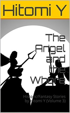 The Angel and the Whore: Historic/Fantasy Stories  by  Hitomi Y (Volume 3) by Hitomi Y
