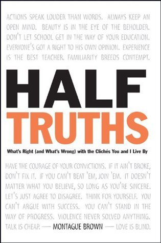 Half-Truths: Whats Right (And Whats Wrong) With the Cliches You and I Live by Montague Brown