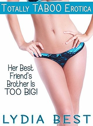 Her Best Friends Brother Is TOO BIG!: Totally TABOO Erotica  by  Lydia Best