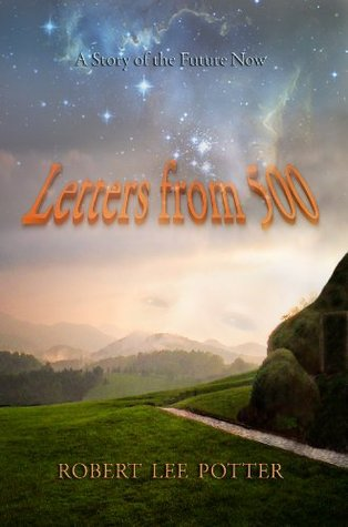 Letters from 500 - A Story of the Future Now  by  Robert Lee Potter