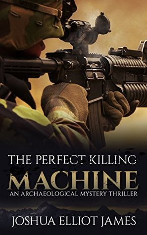 The Perfect Killing Machine: An Archaeological Mystery Thriller  by  Joshua Elliot James