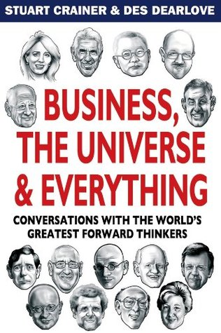 Business, The Universe and Everything: Conversations with the Worlds Greatest Management Thinkers Stuart Crainer