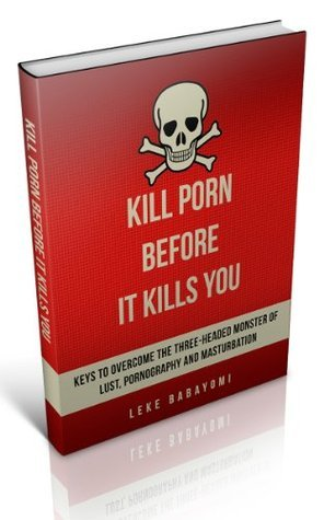 Kill Porn Before it Kills You: Keys to Overcome the Three-Headed Monster of Lust, Pornography and Masturbation (Kill Porn Kill Lust Book 1)  by  Leke Babayomi