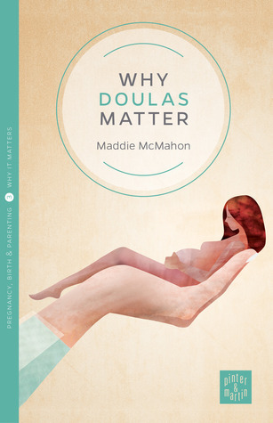 Why Doulas Matter  by  Maddie McMahon