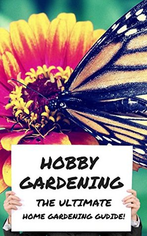 Hobby Gardening - The Ultimate Home Gardening Guide!  by  George Harris