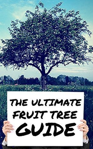 The Ultimate Fruit Tree Guide - How To Care For The Fruit Tree In Your Garden!  by  George Harris