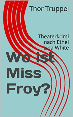 Wo ist Miss Froy?: Theaterkrimi nach Ethel Lina White Thor Truppel