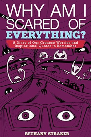 Why Am I Scared of Everything?: A Diary of Our Greatest Worries and Inspirational Quotes to Remember  by  Bethany Straker