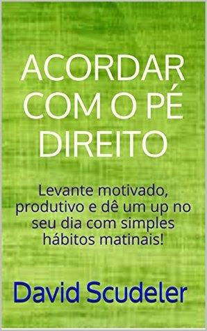 Acordando com o pé direito: Levante motivado, produtivo e dê um up no seu dia com simples hábitos matinais!  by  David Scudeler