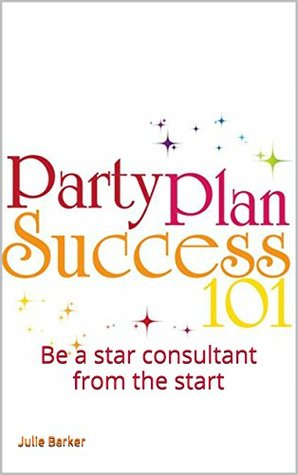 Party Plan Success 101: Be a star consultant from the start Julie Barker