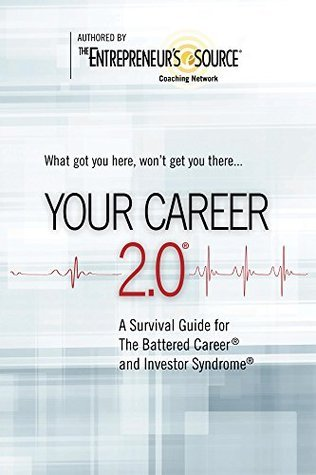 Your Career 2.0: A Survival Guide for The Battered Career and Investor Syndrome  by  The Entrepreneurs Source