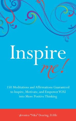 Inspire Me! 150 Meditations and Affirmations Guaranteed to Inspire, Motivate, and Empower YOU into More Positive Thinking Veronica Nika Dearing