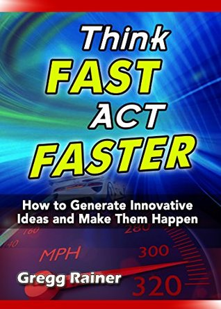 Think Fast Act Faster: How to Generate Innovative Ideas and Make Them Happen  by  Gregg Rainer