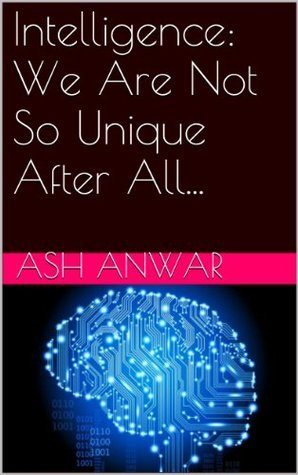 Intelligence: We Are Not So Unique After All... Ash Anwar