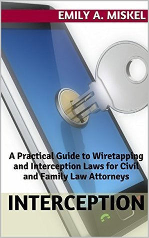 Interception: A Practical Guide to Wiretapping and Interception Laws for Civil and Family Law Attorneys Emily Miskel