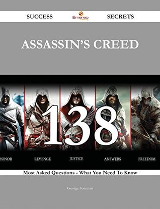 Assassins Creed 138 Success Secrets - 138 Most Asked Questions On Assassins Creed - What You Need To Know  by  George Foreman