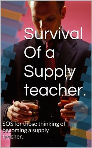 Survival Of a Supply teacher.: SOS for those thinking of becoming a supply teacher.  by  Lesley Daley
