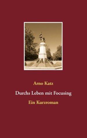 Durchs Leben mit Focusing: Ein Kurzroman  by  Arno Katz