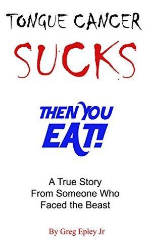 Tongue Cancer Sucks Then You Eat! Greg Epley
