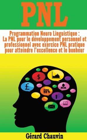 PNL - Programmation Neuro Linguistique : la PNL pour le développement personnel et professionnel avec exercice PNL pratique pour atteindre lexcellence et le bonheur  by  Gérard Chauvin