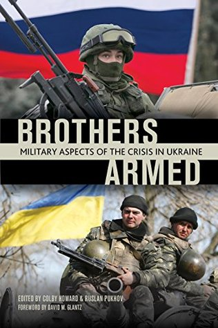 Brothers Armed: Military Aspects of the Crisis in Ukraine Colby Howard