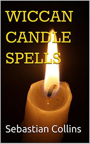 Wiccan Candle Spells: Beginers Guide To Positive Magic & Witchcraft Spells & Rituals For The Every day Life Of Modern Witches Small Simple Ceremony Wealth ... For Beginners To Learn Witchcraft Book 1)  by  Sebastian Collins