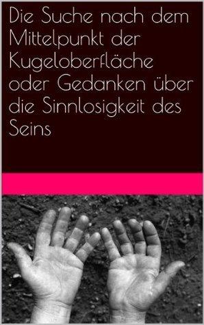 Die Suche nach dem Mittelpunkt der Kugeloberfläche oder Gedanken über die Sinnlosigkeit des Seins Bernhard Longerich