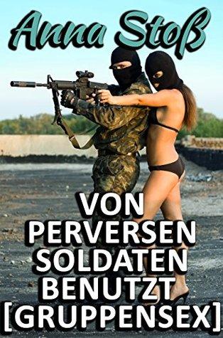 Von perversen Soldaten benutzt [Gruppensex]  by  Anna Stoß