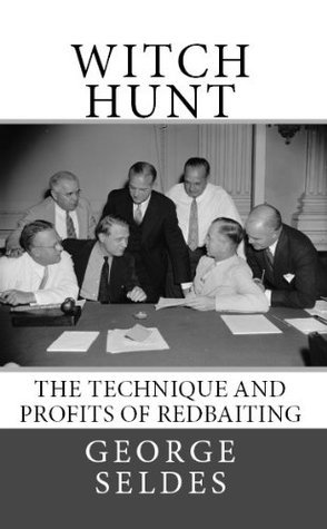 Witch Hunt: The Technique and Profits of Redbaiting George Seldes