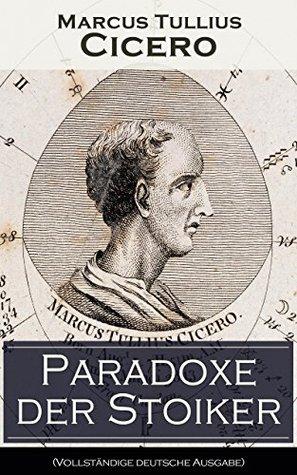 Paradoxe der Stoiker (Vollständige deutsche Ausgabe): Philosophie, Ethik und Selbstdisziplin der Stoiker Marcus Tullius Cicero