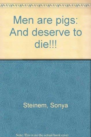 Men are pigs: And deserve to die!!! Sonya Steinem