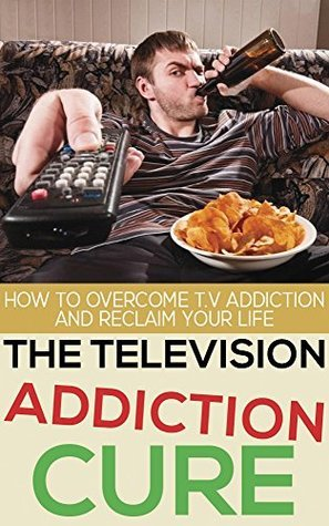 The Television Addiction Cure: How To Overcome Television Addiction And Reclaim Your Life  by  John Roth