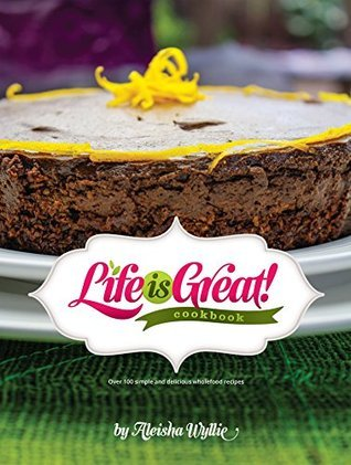 Life is Great! Cookbook: Over 100 Simple and delicious wholefood recipes Aleisha Wyllie