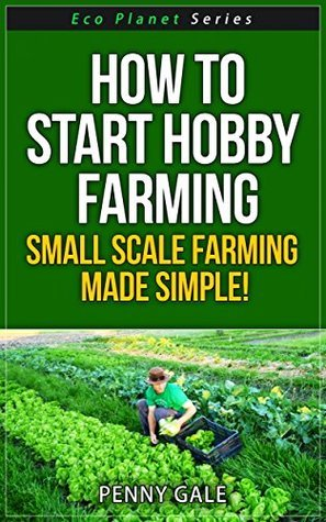 How To Start Hobby Farming - Small Scale Farming Made Simple! (Eco Planet Series Book 3) Penny Gale