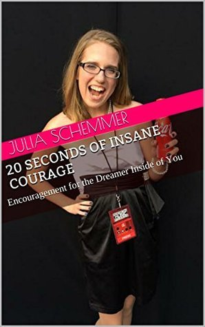 20 Seconds of Insane Courage: Encouragement for the Dreamer Inside of You Julia Schemmer