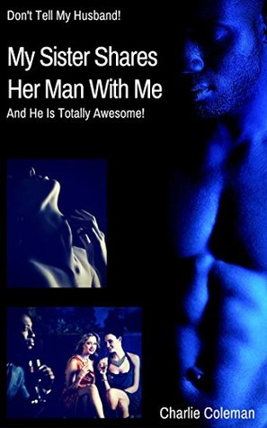 MY SISTER SHARES HER MAN WITH ME: And He Is Totally Awesome! (Dont Tell My Husband! Book 4)  by  Charlie Coleman