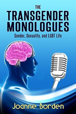 The Transgender Monologues: Gender, Sexuality, and LGBT Life  by  Joanne Borden