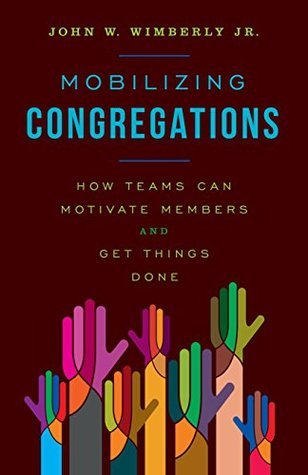 Mobilizing Congregations: How Teams Can Motivate Members and Get Things Done  by  John W. Wimberly Jr.