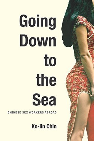 Going Down to the Sea: Chinese Sex Workers Abroad  by  Ko-Lin Chin