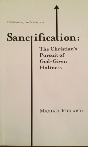 Sanctification: The Christians Pursuit of God-Given Holiness  by  Michael Riccardi